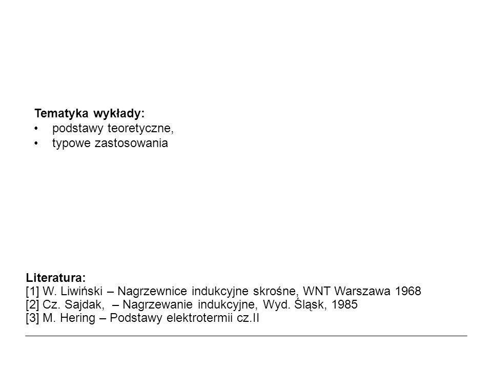 Tematyka wykłady: podstawy teoretyczne, typowe zastosowania. Literatura: [1] W. Liwiński – Nagrzewnice indukcyjne skrośne, WNT Warszawa 1968.